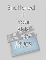 Shattered If Your Kids On Drugs